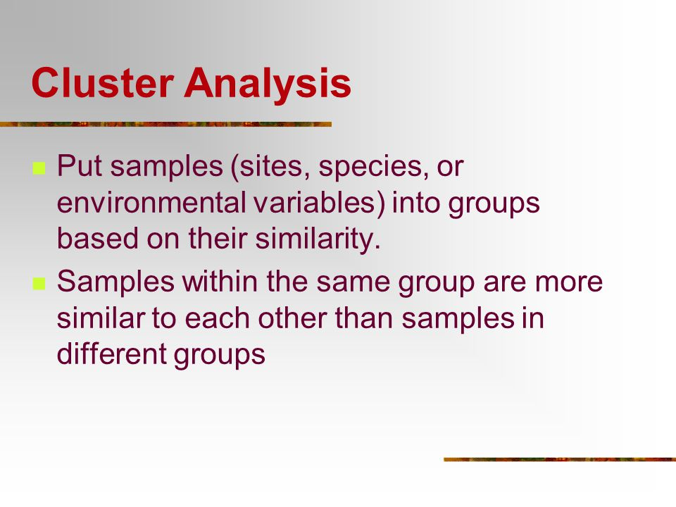 Cluster Analysis Put samples (sites, species, or environmental variables) into groups based on their similarity.