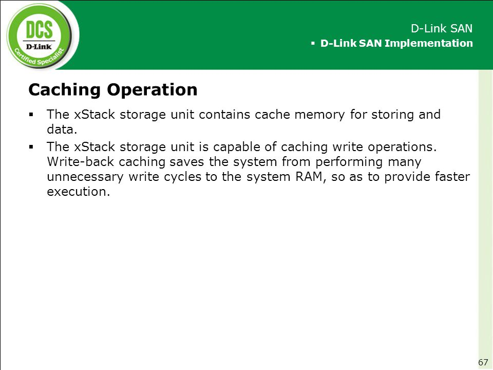 D-Link SAN D-Link SAN Implementation. Caching Operation. The xStack storage unit contains cache memory for storing and data.