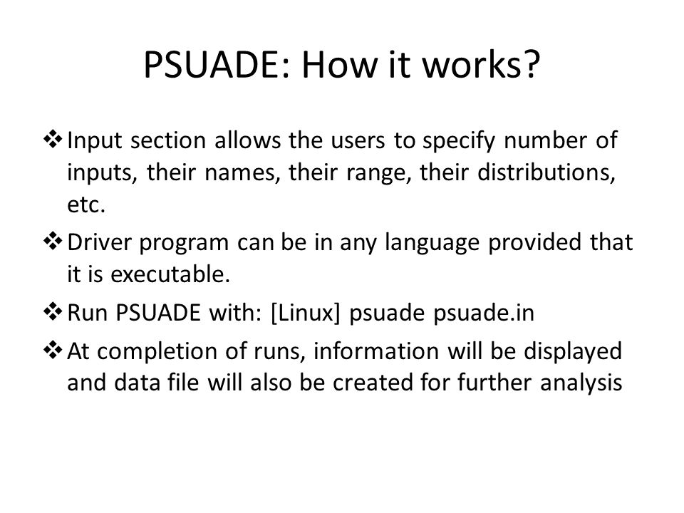 PSUADE: How it works Input section allows the users to specify number of inputs, their names, their range, their distributions, etc.