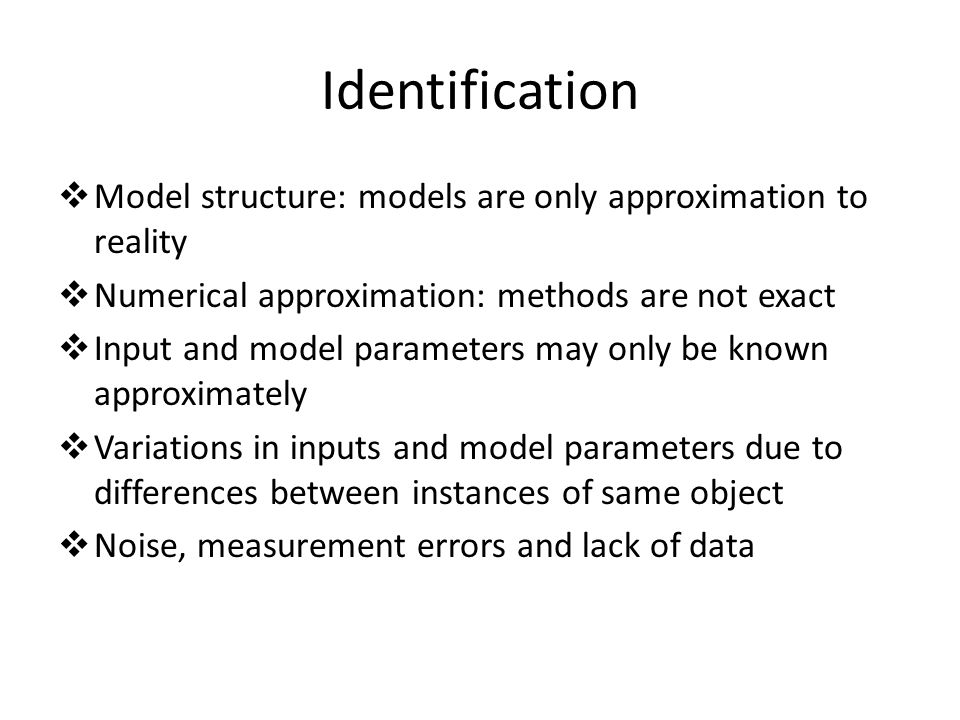 Identification Model structure: models are only approximation to reality. Numerical approximation: methods are not exact.