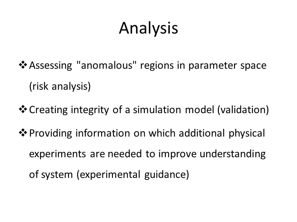 Analysis Assessing anomalous regions in parameter space (risk analysis) Creating integrity of a simulation model (validation)