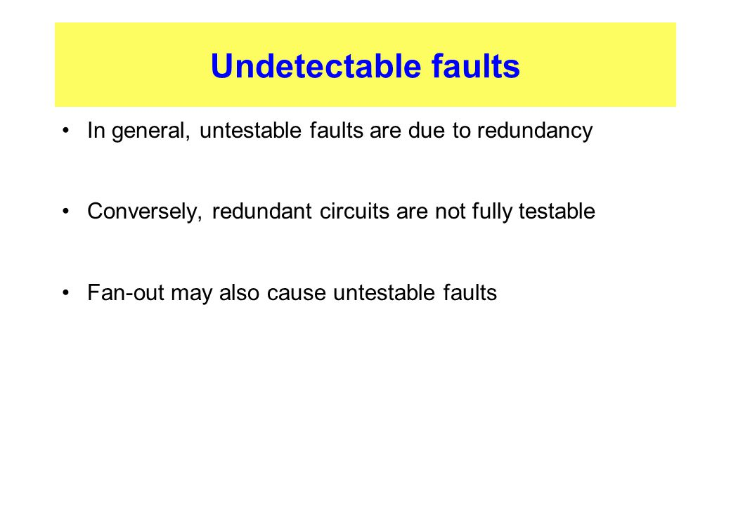 Undetectable faults In general, untestable faults are due to redundancy. Conversely, redundant circuits are not fully testable.