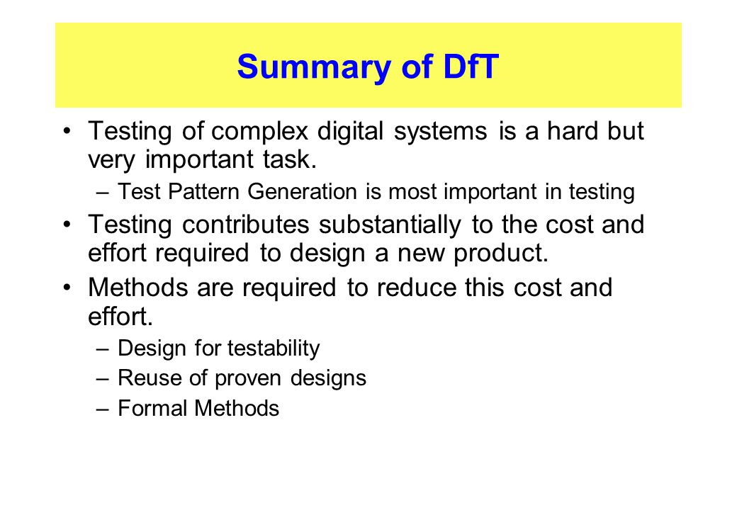 Summary of DfT Testing of complex digital systems is a hard but very important task. Test Pattern Generation is most important in testing.