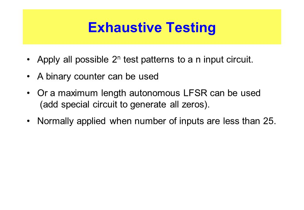 Exhaustive Testing Apply all possible 2n test patterns to a n input circuit. A binary counter can be used.