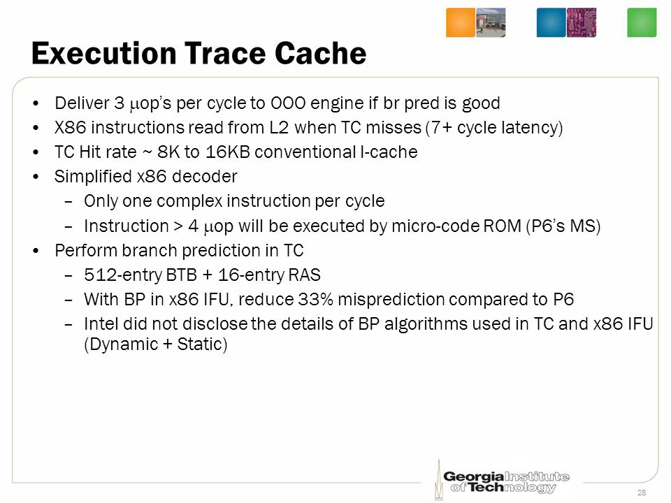 Execution Trace Cache Deliver 3 op's per cycle to OOO engine if br pred is good. X86 instructions read from L2 when TC misses (7+ cycle latency)