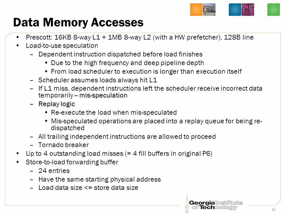 Data Memory Accesses Prescott: 16KB 8-way L1 + 1MB 8-way L2 (with a HW prefetcher), 128B line. Load-to-use speculation.