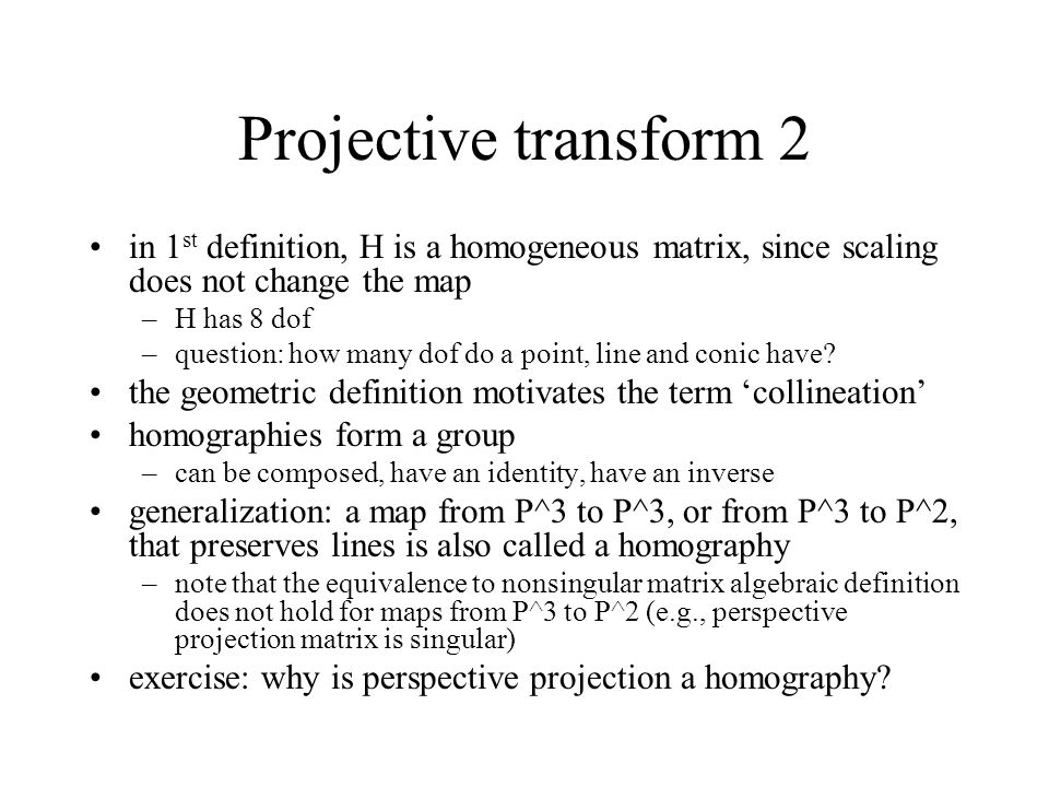 Projective transform 2 in 1st definition, H is a homogeneous matrix, since scaling does not change the map.