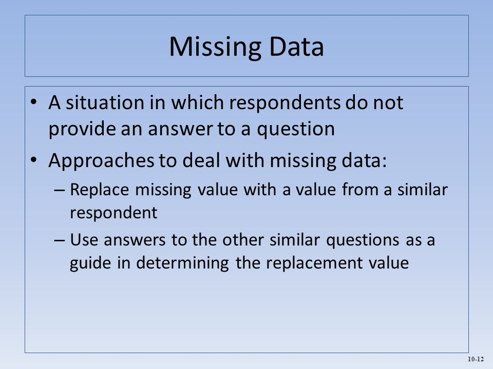 Missing Data A situation in which respondents do not provide an answer to a question. Approaches to deal with missing data: