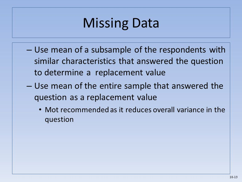 Missing Data Use mean of a subsample of the respondents with similar characteristics that answered the question to determine a replacement value.