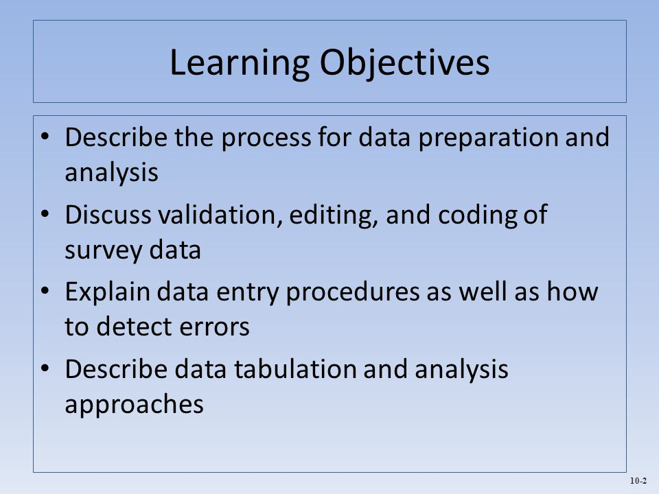 Learning Objectives Describe the process for data preparation and analysis. Discuss validation, editing, and coding of survey data.