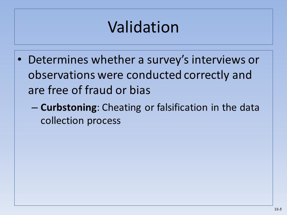 Validation Determines whether a survey's interviews or observations were conducted correctly and are free of fraud or bias.