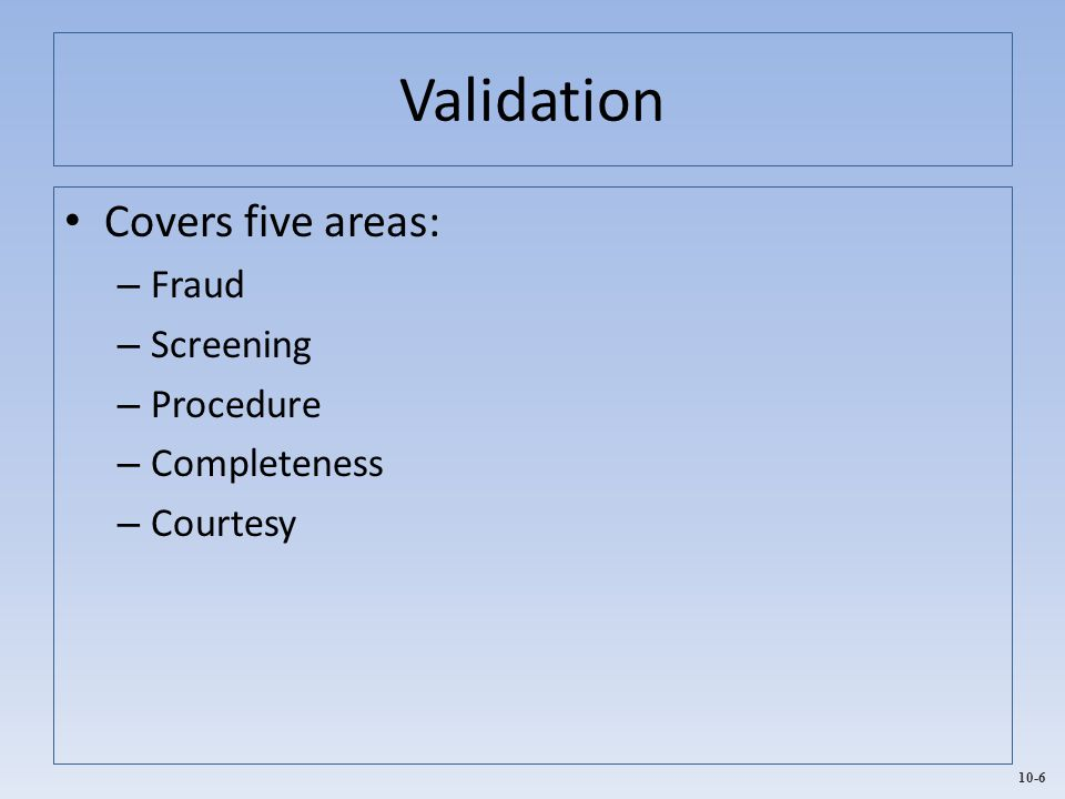 Validation Covers five areas: Fraud Screening Procedure Completeness