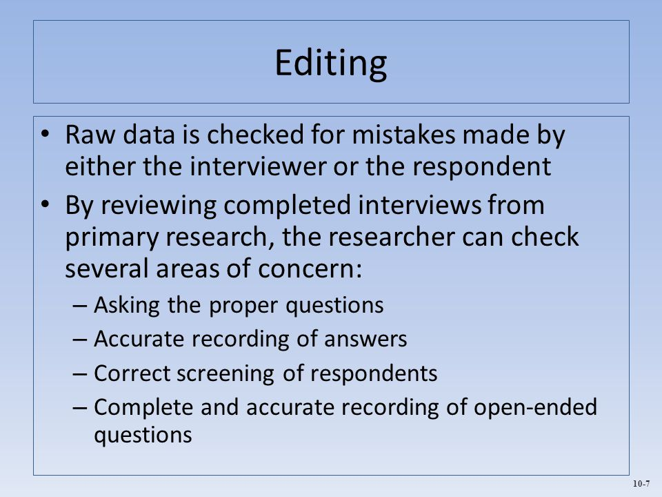 Editing Raw data is checked for mistakes made by either the interviewer or the respondent.