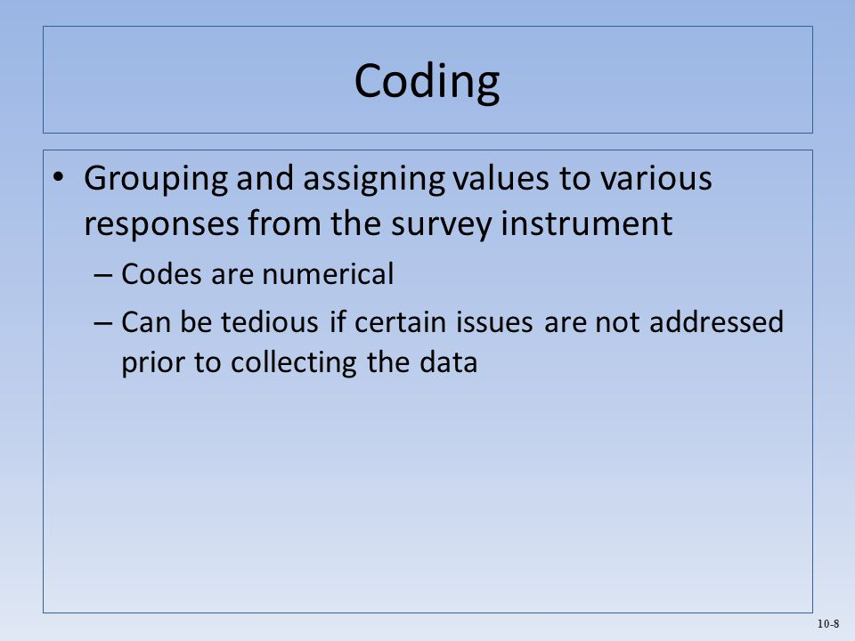 Coding Grouping and assigning values to various responses from the survey instrument. Codes are numerical.