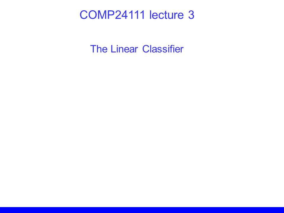 COMP24111 lecture 3 The Linear Classifier