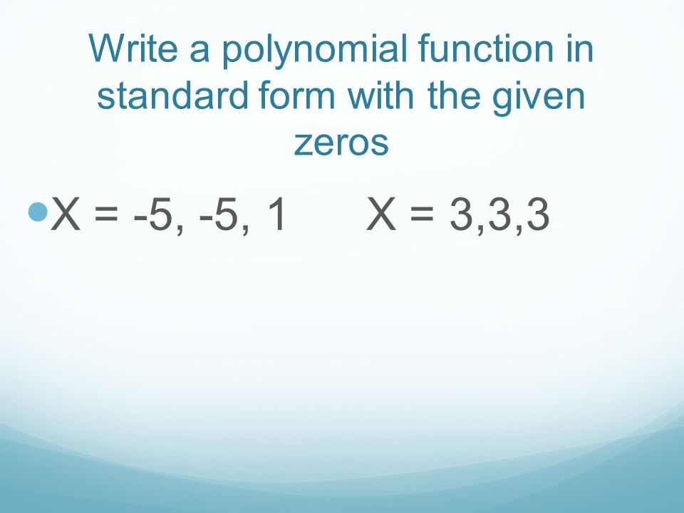 Write a polynomial function in standard form with the given zeros
