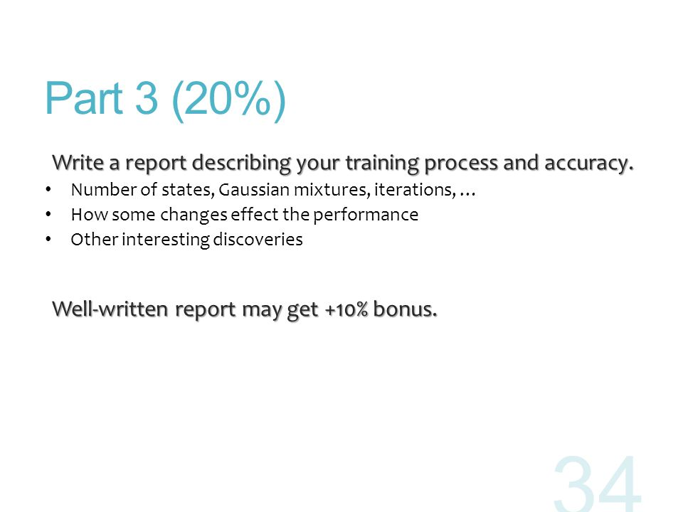 Part 3 (20%) Write a report describing your training process and accuracy. Number of states, Gaussian mixtures, iterations, …