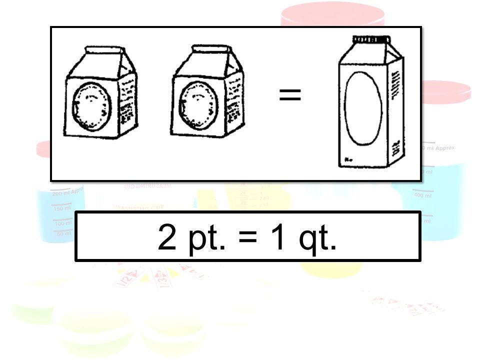 2 pt. = 1 qt.