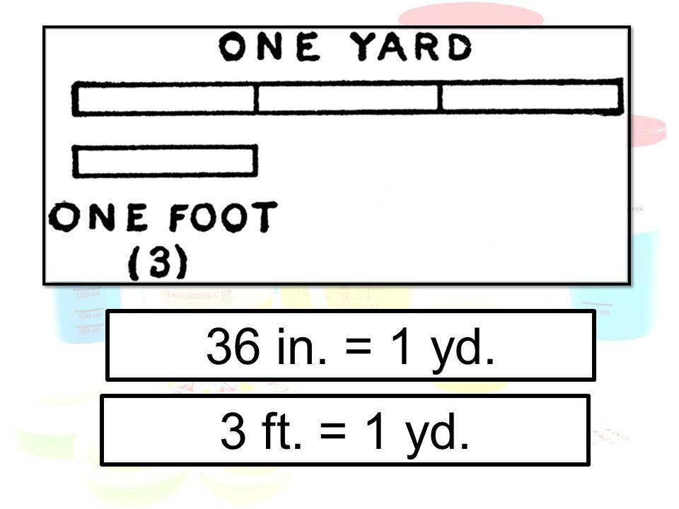 36 in. = 1 yd. 3 ft. = 1 yd.