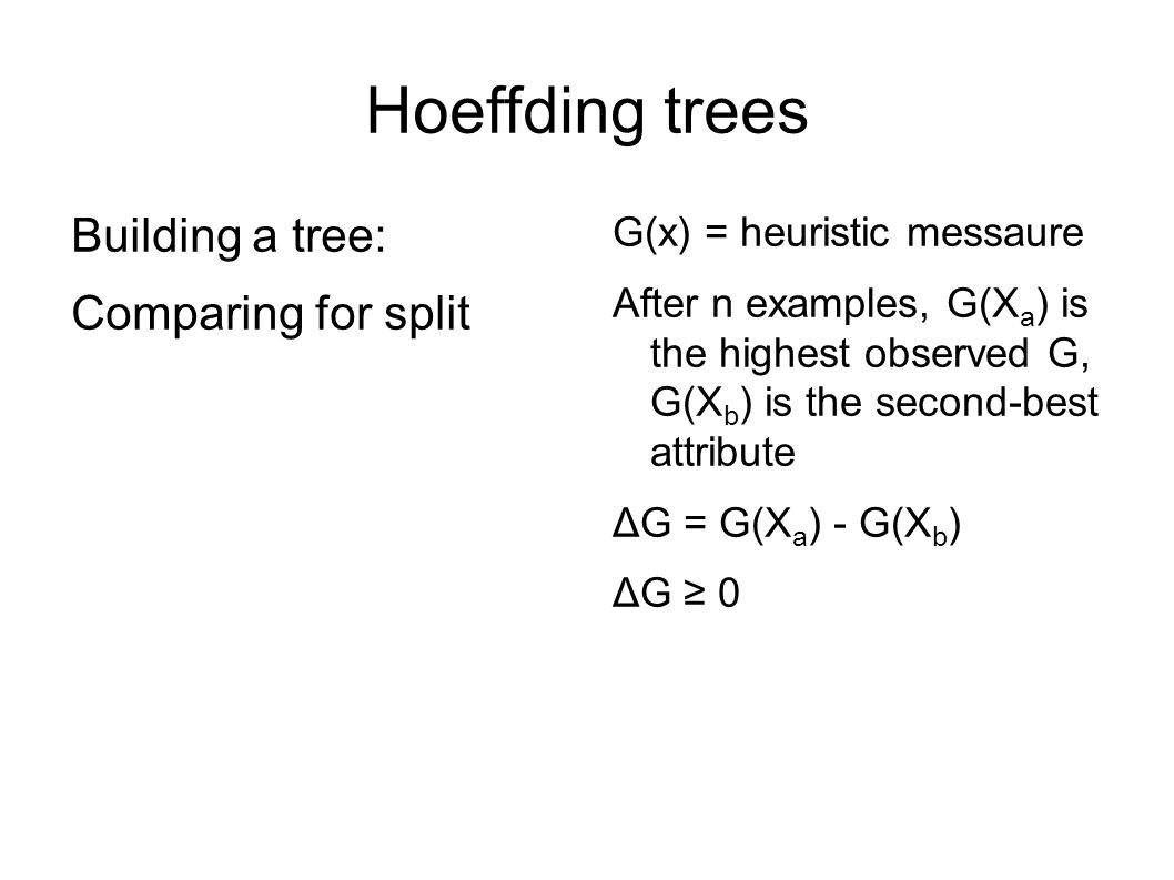Hoeffding trees Building a tree: Comparing for split