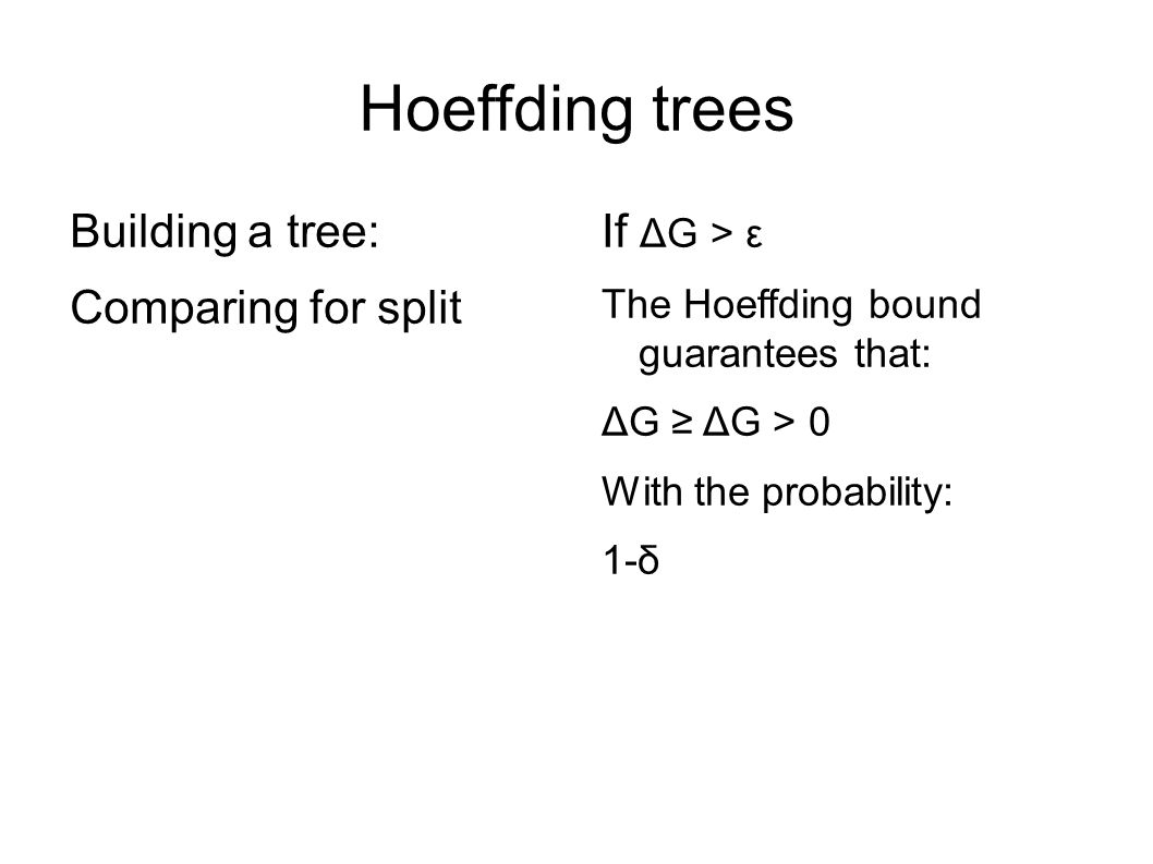 Hoeffding trees Building a tree: Comparing for split If ΔG > ε