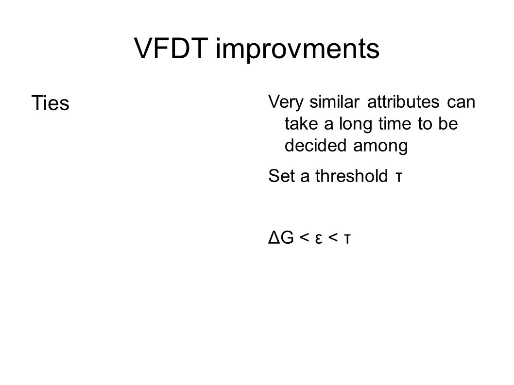 VFDT improvments Ties. Very similar attributes can take a long time to be decided among. Set a threshold τ.