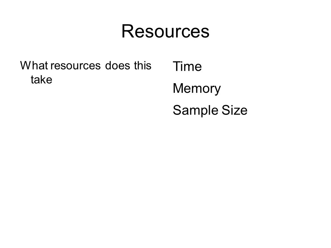 Resources What resources does this take Time Memory Sample Size