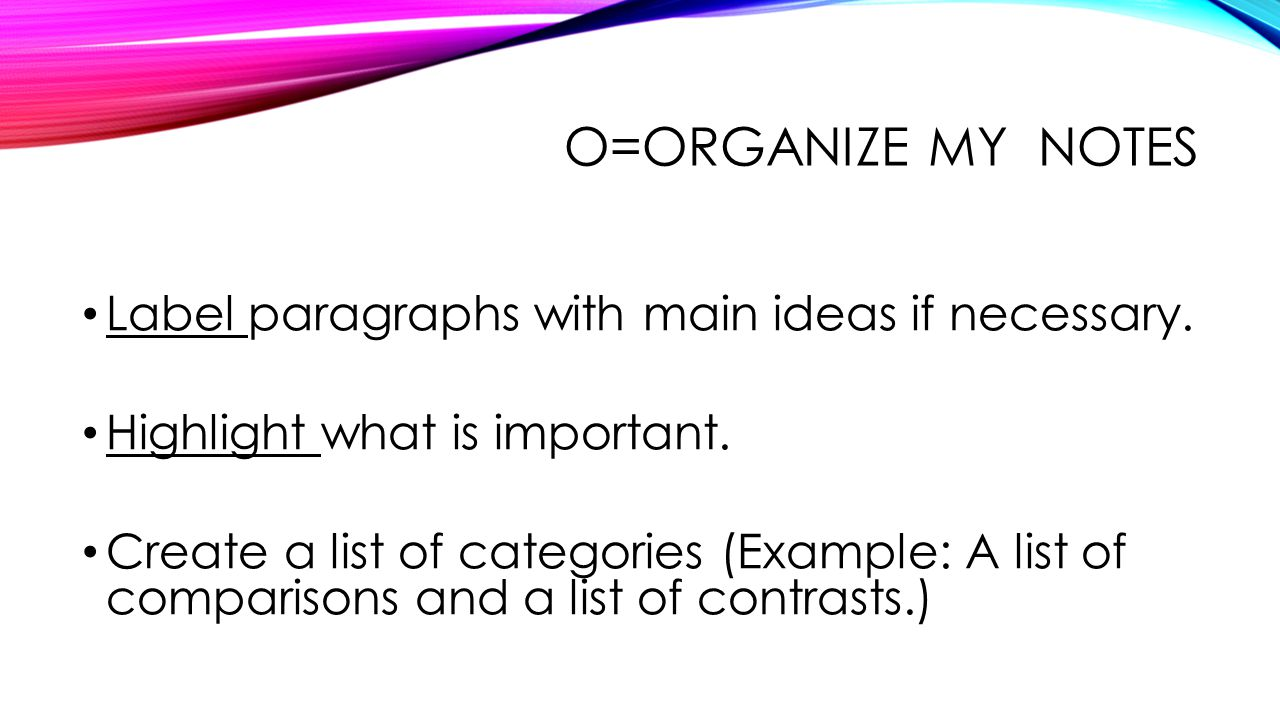 O=Organize my notes Label paragraphs with main ideas if necessary.