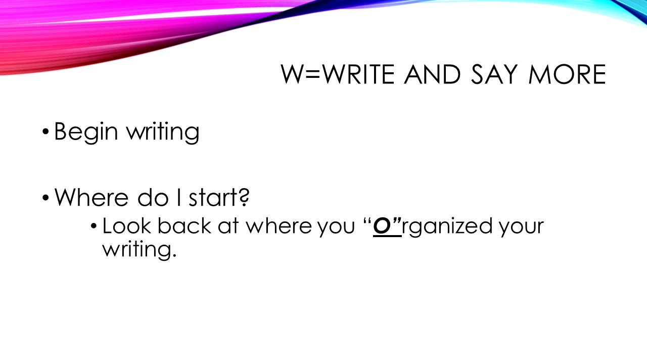 W=WRITE and say more Begin writing Where do I start