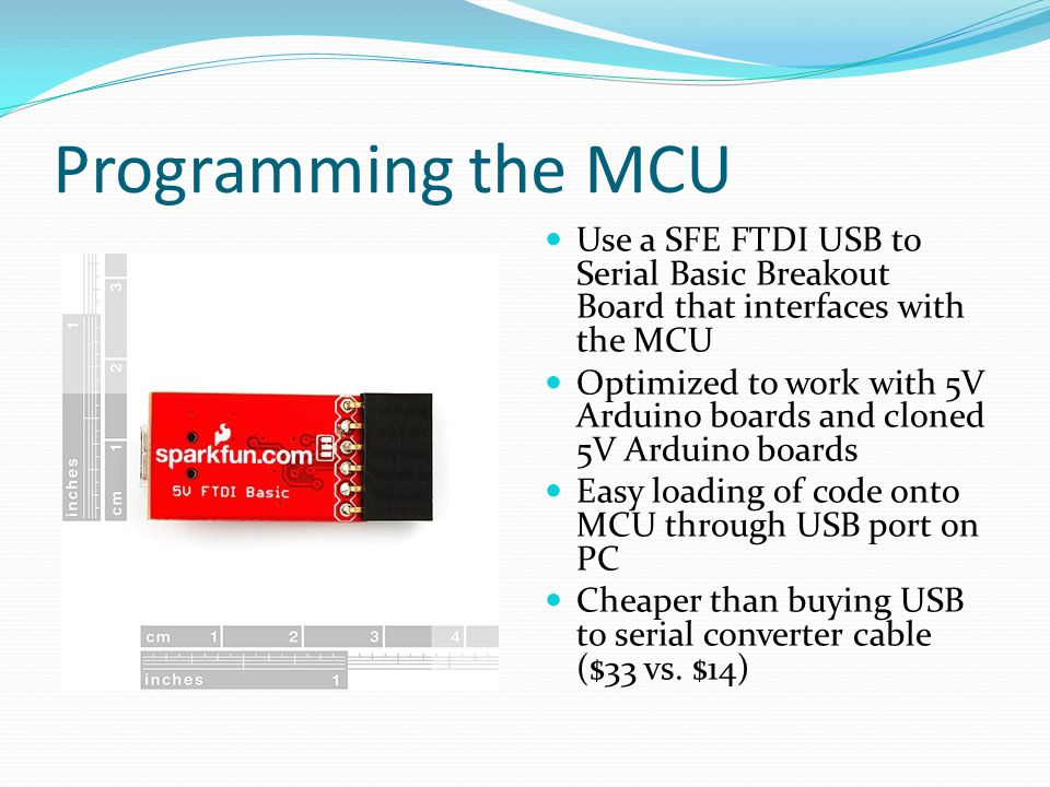 Programming the MCU Use a SFE FTDI USB to Serial Basic Breakout Board that interfaces with the MCU.