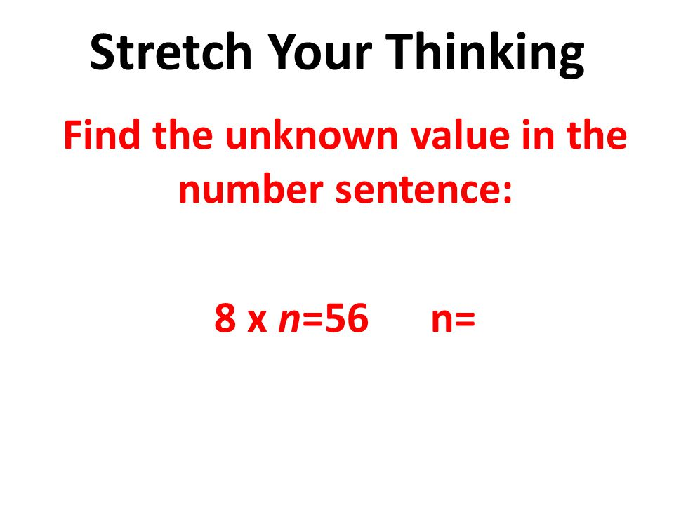 Find the unknown value in the number sentence: 8 x n=56 n=