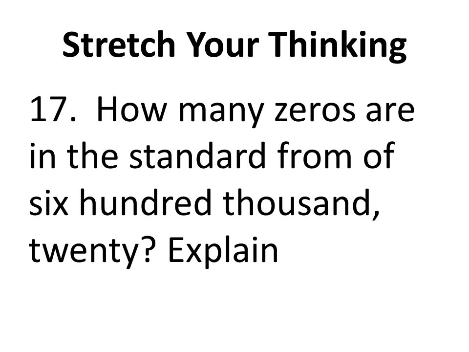 Stretch Your Thinking 17. How many zeros are in the standard from of six hundred thousand, twenty Explain.