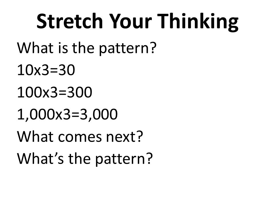 Stretch Your Thinking What is the pattern 10x3=30 100x3=300 1,000x3=3,000 What comes next What's the pattern