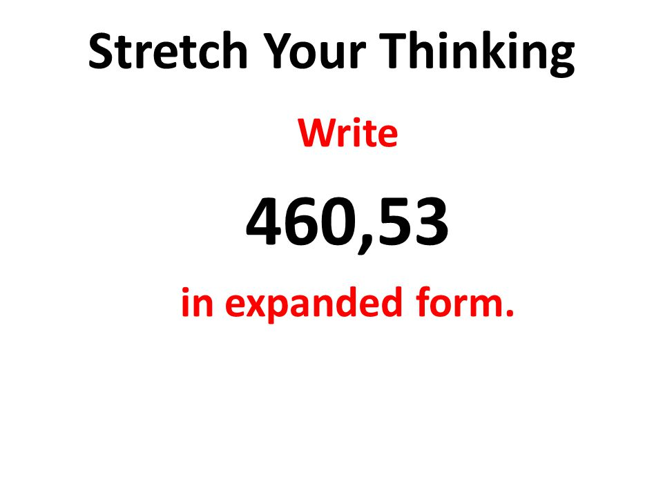 460,53 Stretch Your Thinking Write in expanded form.