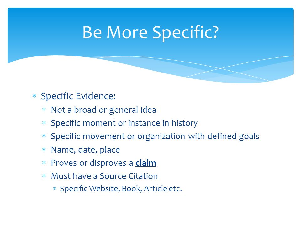 Be More Specific Specific Evidence: Not a broad or general idea