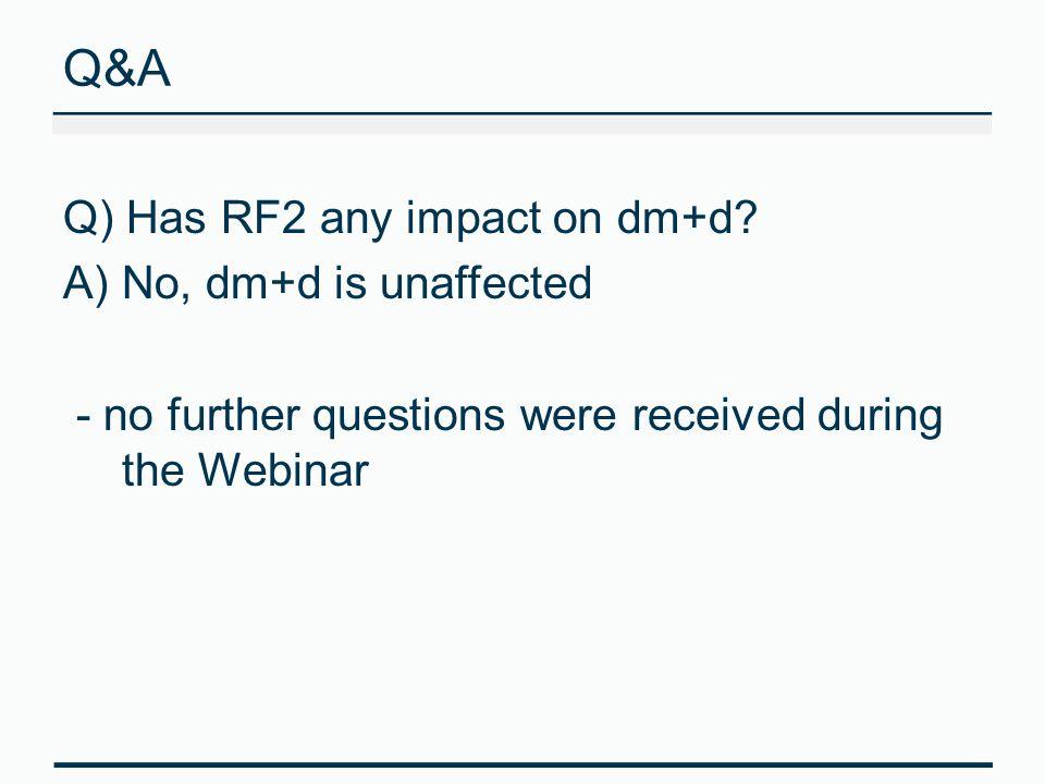 Q&A Q) Has RF2 any impact on dm+d No, dm+d is unaffected