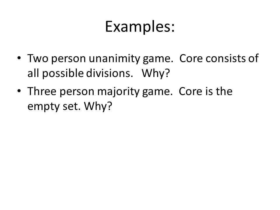 Examples: Two person unanimity game. Core consists of all possible divisions.
