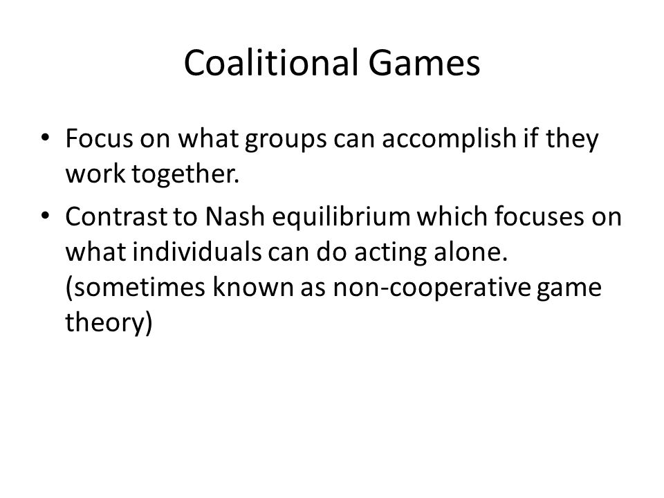 Coalitional Games Focus on what groups can accomplish if they work together.