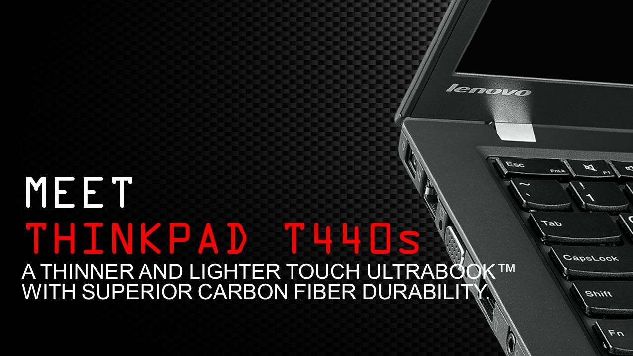 Meet Thinkpad t440s A THINNER AND LIGHTER ToucH ULTRABOOK™