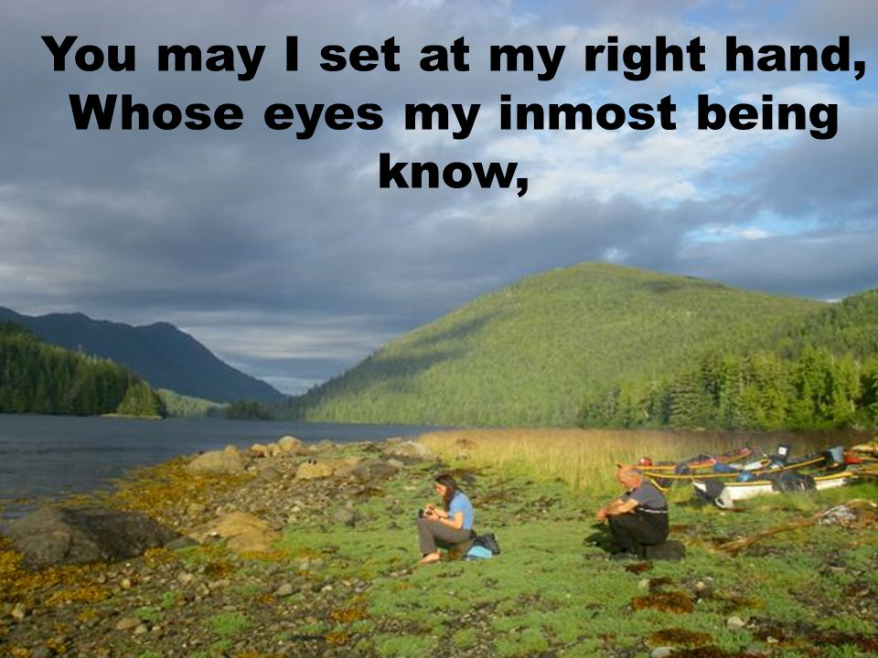 You may I set at my right hand, Whose eyes my inmost being know,