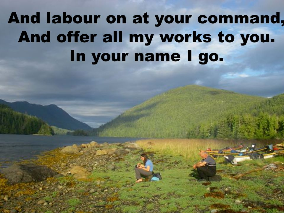 And labour on at your command, And offer all my works to you.