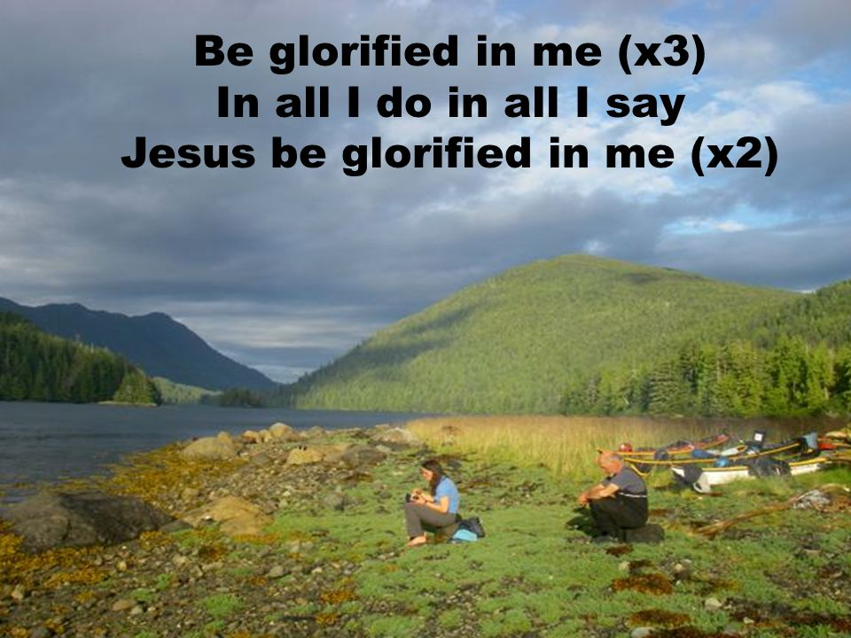 Jesus be glorified in me (x2)