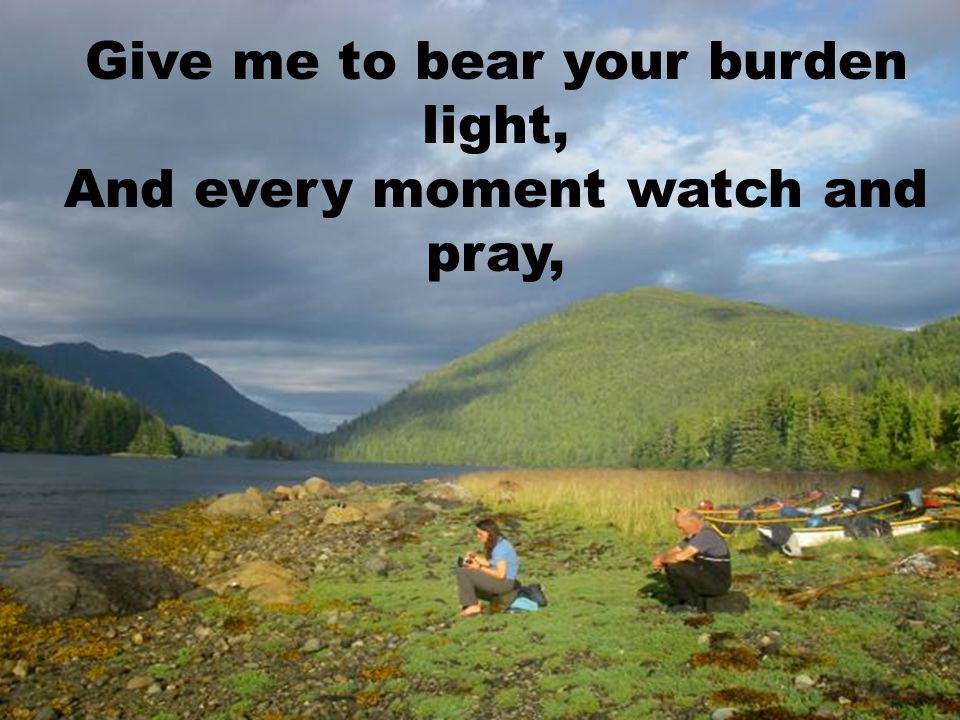Give me to bear your burden light, And every moment watch and pray,