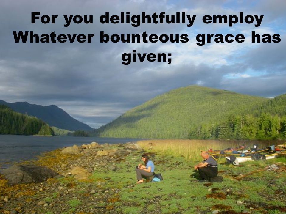 For you delightfully employ Whatever bounteous grace has given;