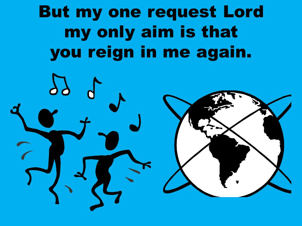 But my one request Lord my only aim is that you reign in me again.