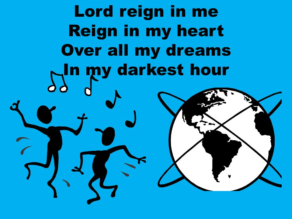 Lord reign in me Reign in my heart Over all my dreams In my darkest hour