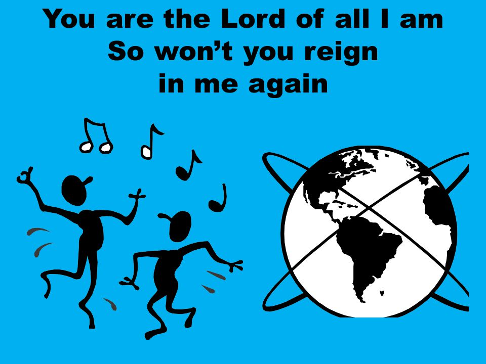 You are the Lord of all I am So won't you reign in me again