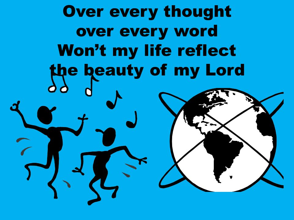 Over every thought over every word Won't my life reflect the beauty of my Lord