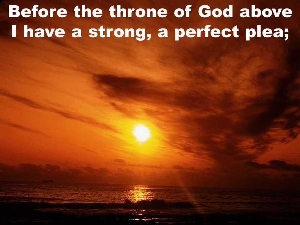 Before the throne of God above I have a strong, a perfect plea;