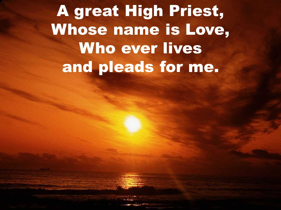 A great High Priest, Whose name is Love, Who ever lives and pleads for me.